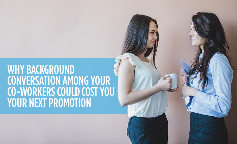 Why Background Conversation Among Your Co-Workers Could Cost You Your Next Promotion