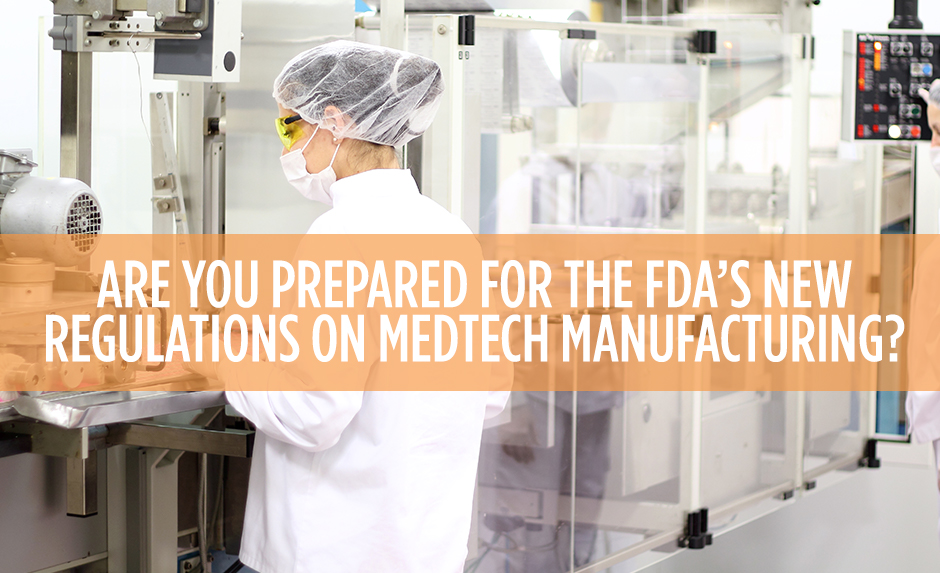 are you prepared for fda's new regulations on medtech manufacturing?