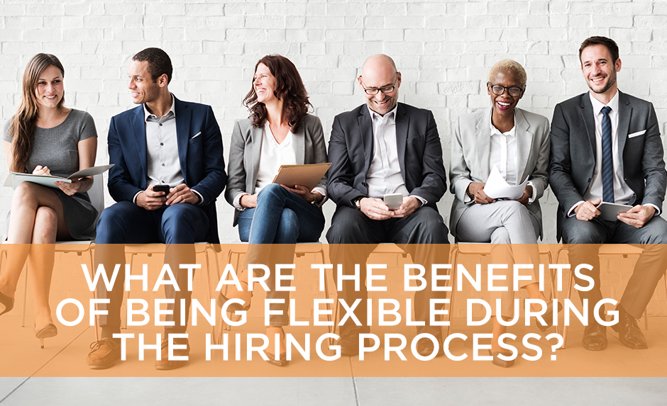 What are the benefits of being flexible during the hiring process? text over image of six people
