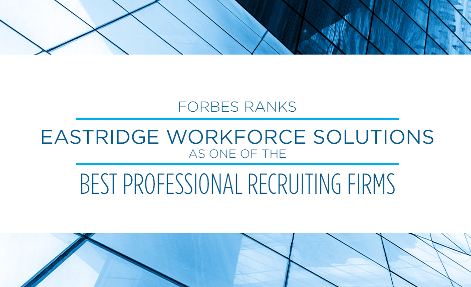 For the second year in a row, Forbes named Eastridge Workforce Solutions as one of the nation's top professional recruiting firms.
