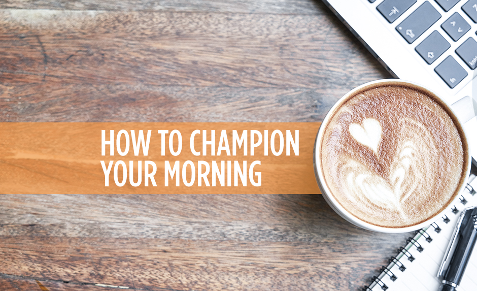 How to Champion Your Morning