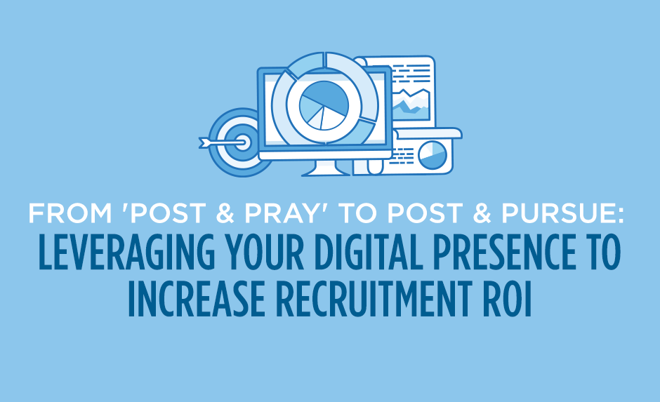 from post & pray to post & pursue: leveraging your digital presence to increase recruitment return on investment