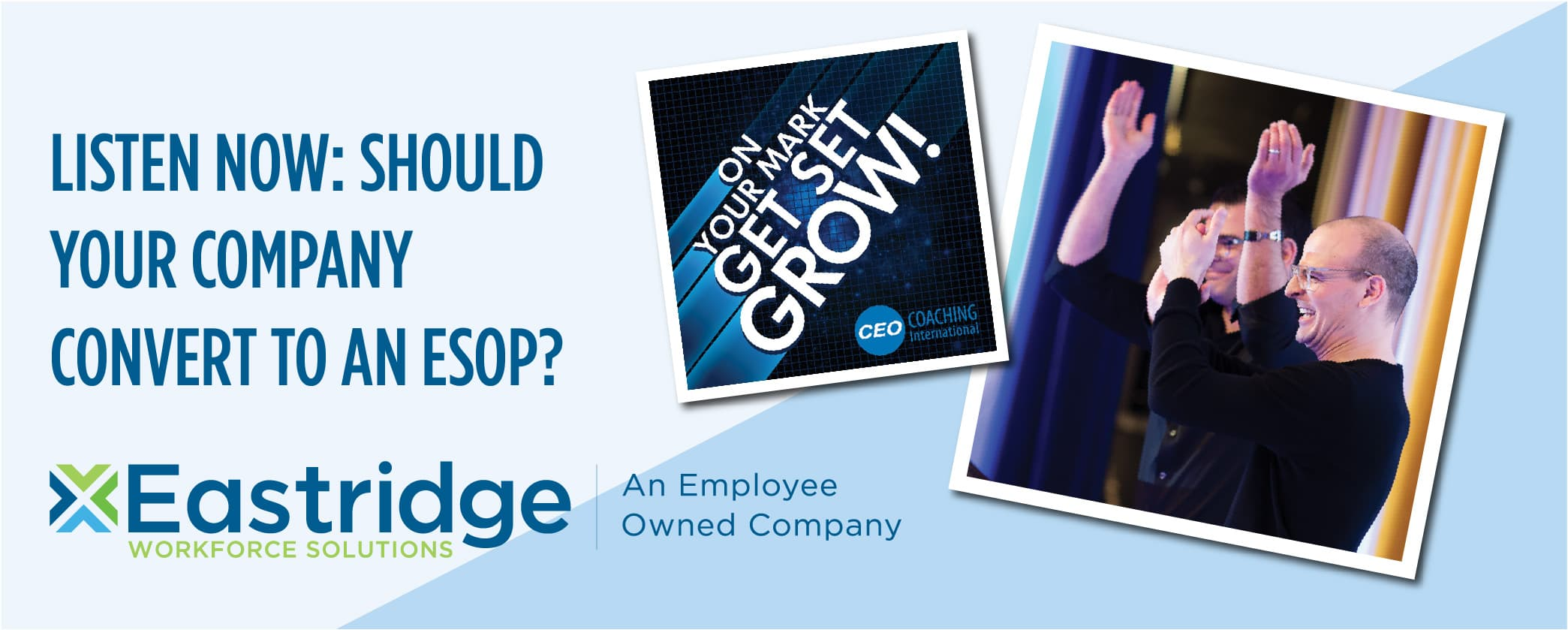 Listen now: should your company convert to an ESOP?  text with eastridge logo and 2 pictures including 'In your mark get set grow!' text