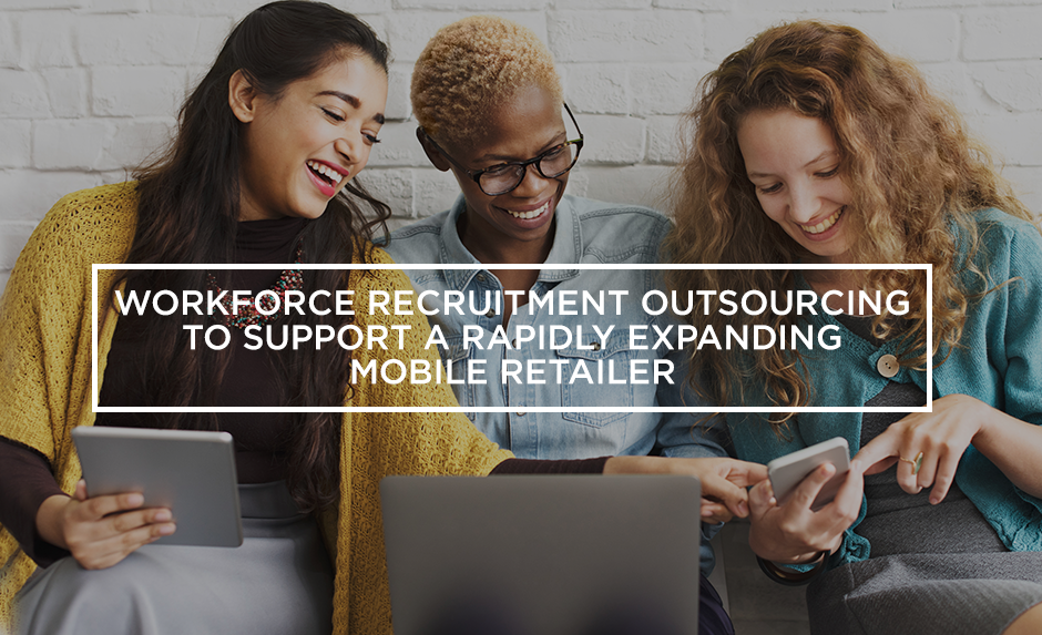 workforce recruitment outsourcing to support a rapidly expanding mobile retailer